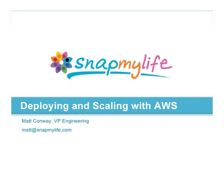 Deploying and Scaling with AWS Matt Conway, VP Engineering matt@snapmylife.com