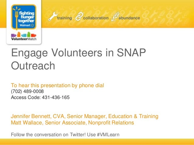Engage Volunteers in SNAP Outreach To hear this presentation by phone dial (702) 489-0008 Access Code: 431-436-165 Jennife...