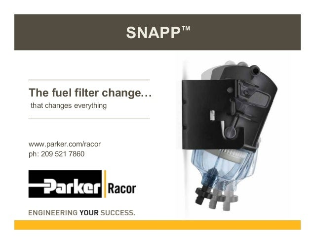SNAPP™  The fuel filter change. . . that changes everything  www.parker.com/racor ph: 209 521 7860