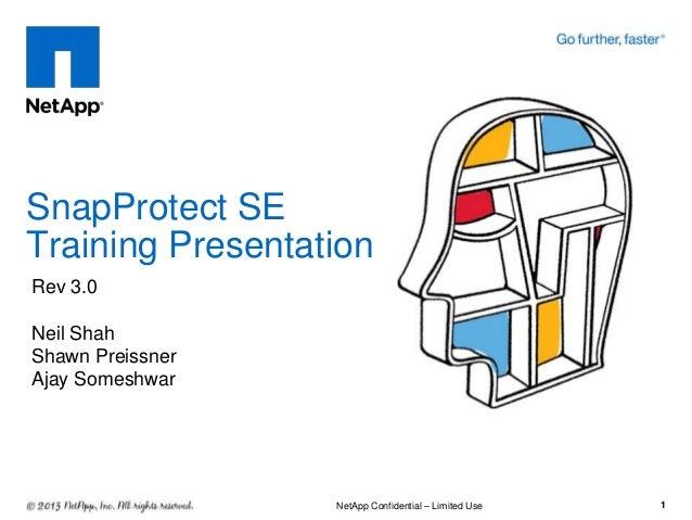 SnapProtect SE Training Presentation 1 Rev 3.0 Neil Shah Shawn Preissner Ajay Someshwar NetApp Confidential – Limited Use