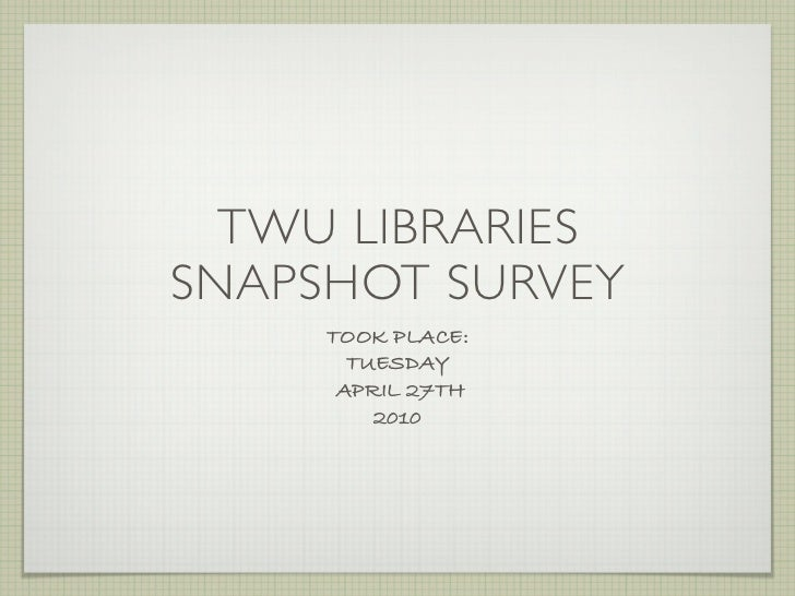 TWU LIBRARIESSNAPSHOT SURVEY     TOOK PLACE:       TUESDAY      APRIL 27TH         2010
