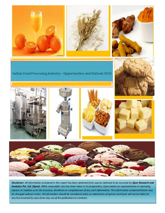 Indian Food Processing Industry - Opportunities and Outlook 2015 Disclaimer: All information contained in this report has ...