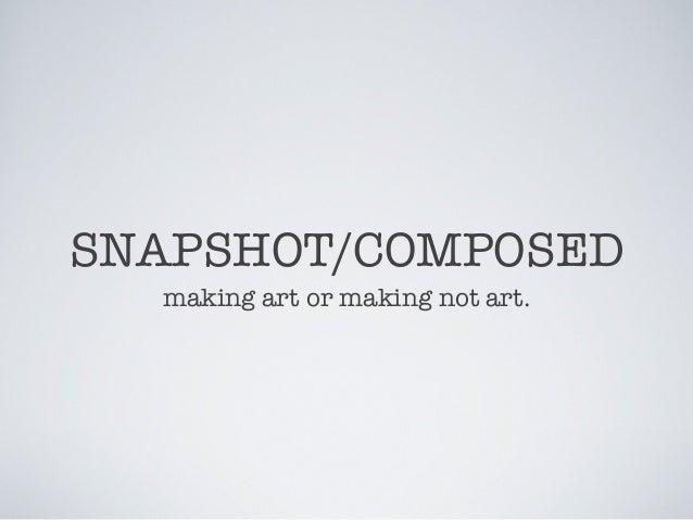 SNAPSHOT/COMPOSED making art or making not art.