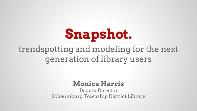 Snapshot. trendspotting and modeling for the next generation of library users Monica Harris Deputy Director Schaumburg Tow...