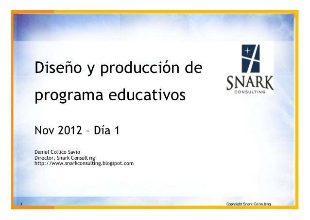 Diseño y producción de    programa educativos    Nov 2012 – Día 1    Daniel Collico Savio    Director, Snark Consulting   ...