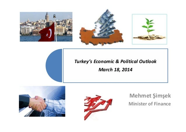 Turkey's Economic & Political Outlook March 18, 2014 Mehmet Şimşek Minister of Finance