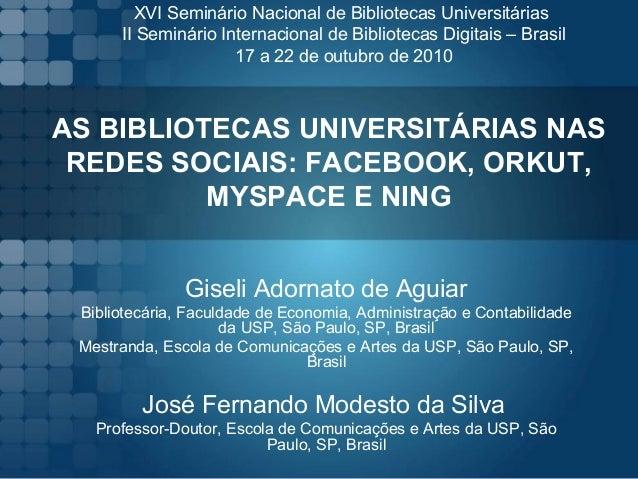 AS BIBLIOTECAS UNIVERSITÁRIAS NAS REDES SOCIAIS: FACEBOOK, ORKUT, MYSPACE E NING Giseli Adornato de Aguiar Bibliotecária, ...