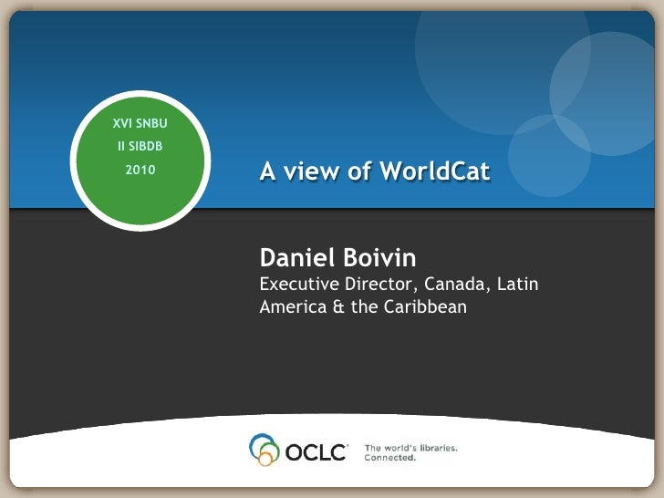 A view of WorldCat<br />XVI SNBU<br />II SIBDB<br />2010<br />Daniel Boivin<br />Executive Director, Canada, Latin America...