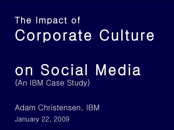 The Impact of   Corporate Culture  on Social Media (An IBM Case Study) Adam Christensen, IBM January 22, 2009