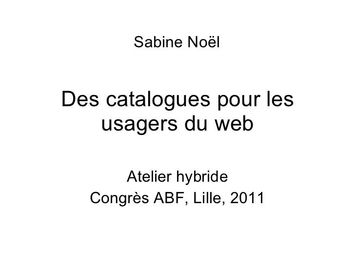 Des catalogues pour les usagers du web Atelier hybride Congrès ABF, Lille, 2011 Sabine No ël