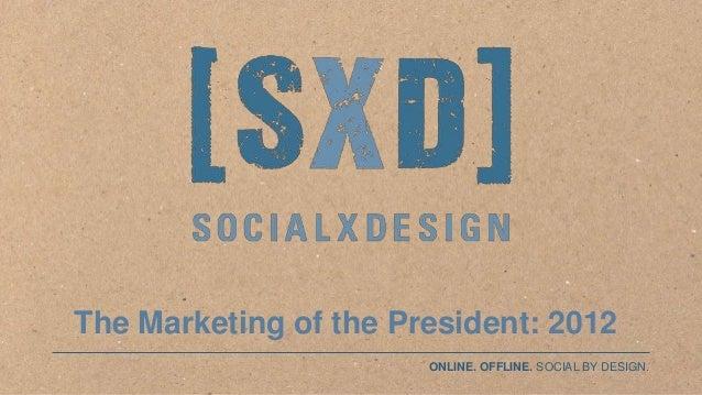 The Marketing of the President: 2012                                       ONLINE. OFFLINE. SOCIAL BY DESIGN.©SocialxDesig...