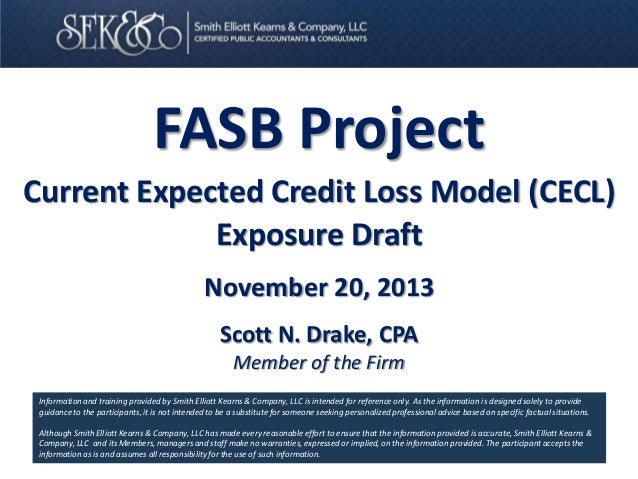 FASB Project Current Expected Credit Loss Model (CECL) Exposure Draft November 20, 2013 Scott N. Drake, CPA Member of the ...