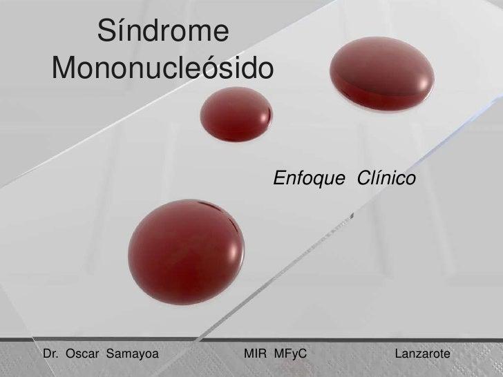 SíndromeMononucleósido<br />EnfoqueClínico<br />Dr.  Oscar  SamayoaMIR  MFyCLanzarote<br />