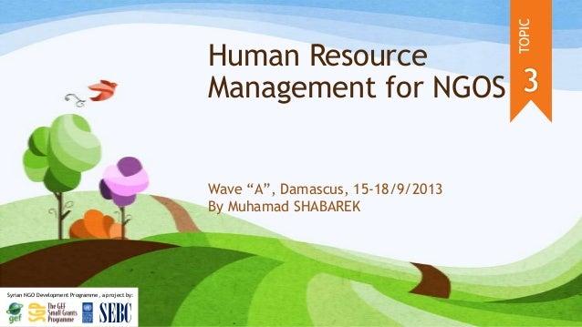 Human Resource Management for NGOS Wave ―A‖, Damascus, 15-18/9/2013 By Muhamad SHABAREK TOPIC SEBC Syrian NGO Development ...