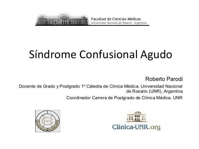 Síndrome Confusional Agudo Roberto Parodi Docente de Grado y Postgrado 1º Cátedra de Clínica Médica. Universidad Nacional ...