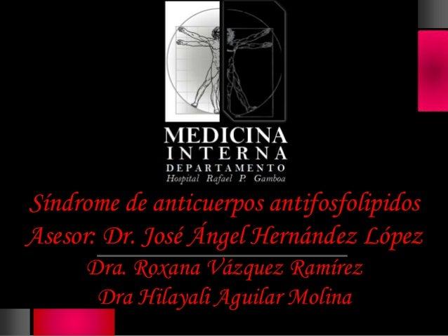 Síndrome de anticuerpos antifosfolipidosAsesor: Dr. José Ángel Hernández López      Dra. Roxana Vázquez Ramírez       Dra ...