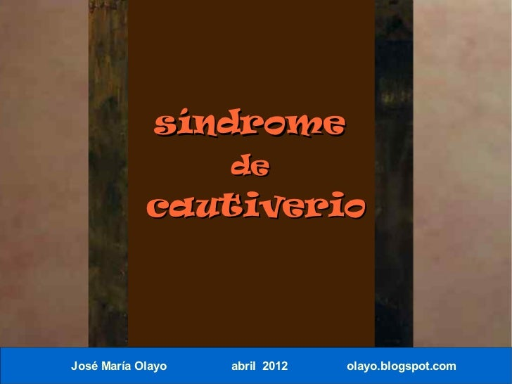 síndrome                   de            cautiverioJosé María Olayo   abril 2012   olayo.blogspot.com