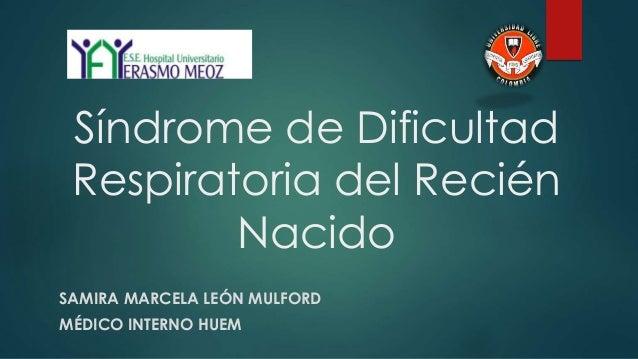 Síndrome de Dificultad Respiratoria del Recién Nacido SAMIRA MARCELA LEÓN MULFORD MÉDICO INTERNO HUEM