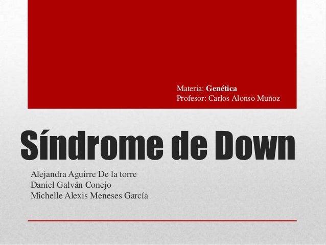 Materia: Genética                                 Profesor: Carlos Alonso MuñozSíndrome de DownAlejandra Aguirre De la tor...
