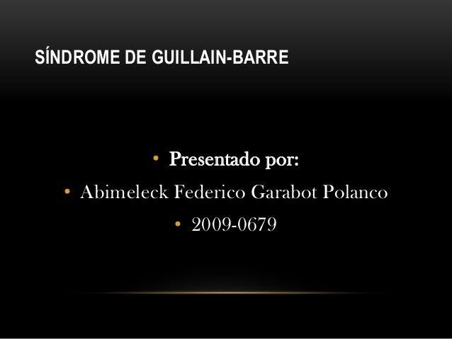 SÍNDROME DE GUILLAIN-BARRE            • Presentado por:  • Abimeleck Federico Garabot Polanco              • 2009-0679