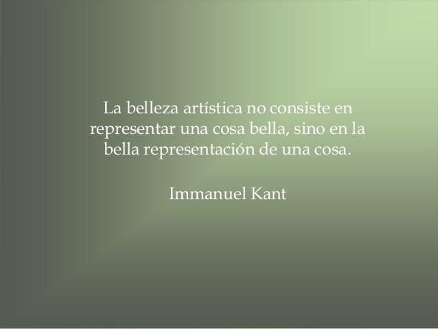 La belleza artística no consiste en representar una cosa bella, sino en la bella representación de una cosa. Immanuel Kant