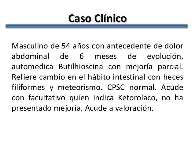 Caso ClínicoMasculino de 54 años con antecedente de dolorabdominal de 6 meses de evolución,automedica Butilhioscina con me...