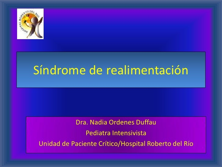 Síndrome de realimentación           Dra. Nadia Ordenes Duffau               Pediatra IntensivistaUnidad de Paciente Críti...