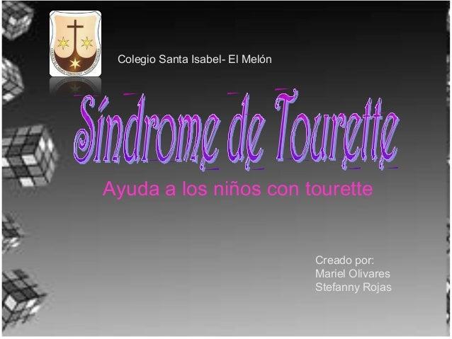 Ayuda a los niños con tourette Colegio Santa Isabel- El Melón Creado por: Mariel Olivares Stefanny Rojas