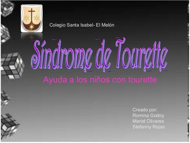 Ayuda a los niños con tourette Colegio Santa Isabel- El Melón Creado por: Romina Godoy Mariel Olivares Stefanny Rojas