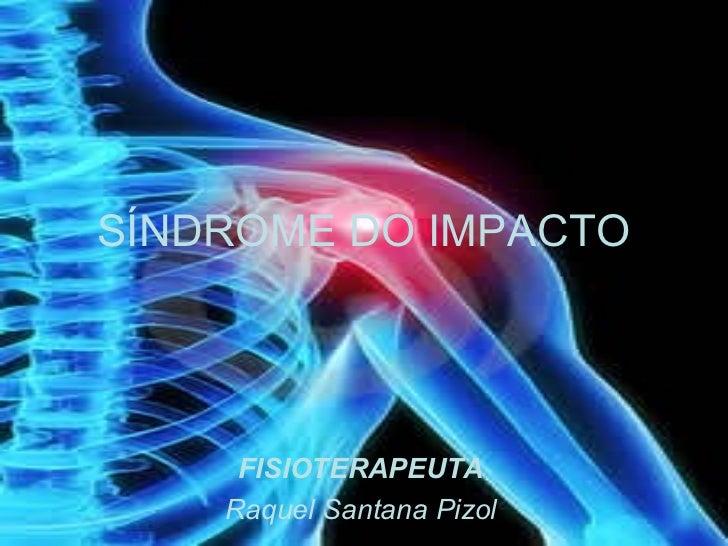 SÍNDROME DO IMPACTO     FISIOTERAPEUTA    Raquel Santana Pizol
