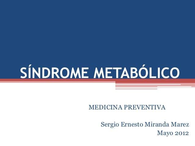 SÍNDROME METABÓLICO MEDICINA PREVENTIVA  Sergio Ernesto Miranda Marez Mayo 2012