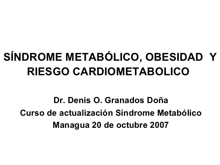 SÍNDROME METABÓLICO, OBESIDAD Y    RIESGO CARDIOMETABOLICO         Dr. Denis O. Granados Doña  Curso de actualización Sínd...