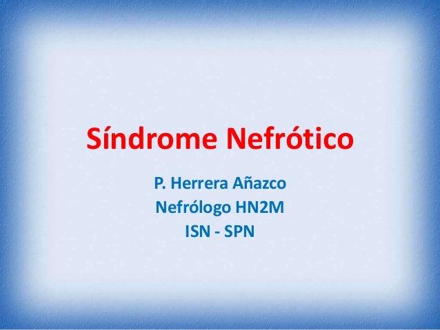 Síndrome Nefrótico P. Herrera Añazco Nefrólogo HN2M ISN - SPN
