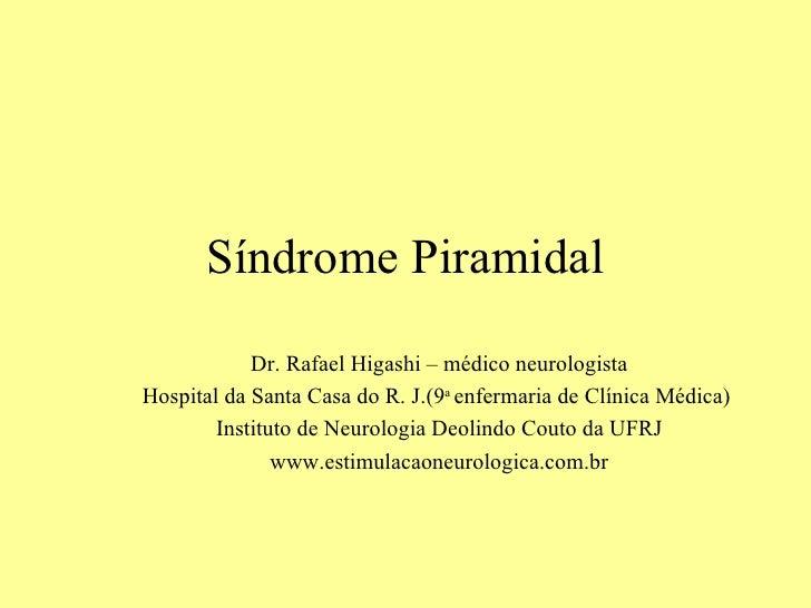 Síndrome Piramidal Dr. Rafael Higashi – médico neurologista Hospital da Santa Casa do R. J.(9 a  enfermaria de Clínica Méd...