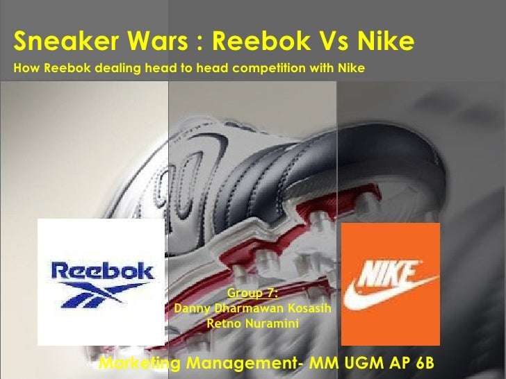 Sneaker Wars : Reebok Vs Nike Marketing Management- MM UGM AP 6B How Reebok dealing head to head competition with Nike   G...