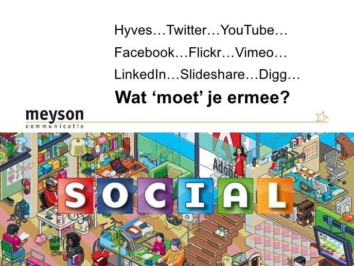 Hyves…Twitter…YouTube… Facebook…Flickr…Vimeo… LinkedIn…Slideshare…Digg… Wat 'moet' je ermee?