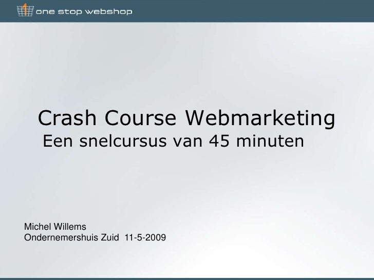 Crash Course Webmarketing    Een snelcursus van 45 minuten    Michel Willems Ondernemershuis Zuid 11-5-2009