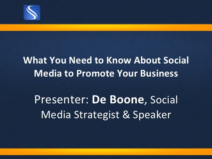 What You Need to Know About Social Media to Promote Your Business Presenter:  De Boone ,  Social Media Strategist & Speaker