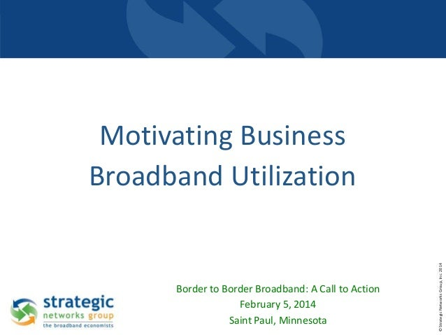 Border to Border Broadband: A Call to Action February 5, 2014 Saint Paul, Minnesota  © Strategic Networks Group, Inc. 2014...
