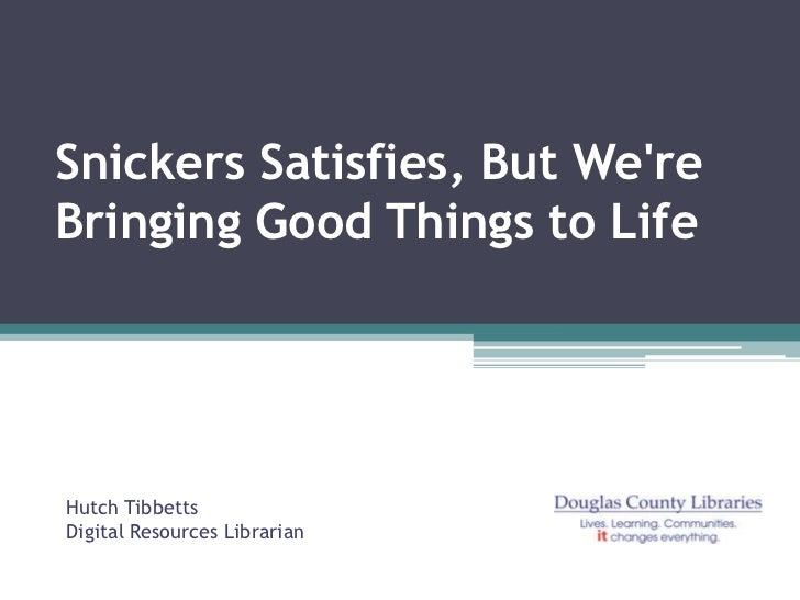Snickers Satisfies, But WereBringing Good Things to LifeHutch TibbettsDigital Resources Librarian