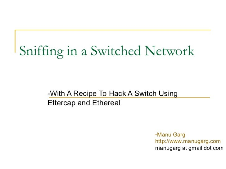Sniffing in a Switched Network -With A Recipe To Hack A Switch Using Ettercap and Ethereal <ul><li>Manu Garg </li></ul><ul...