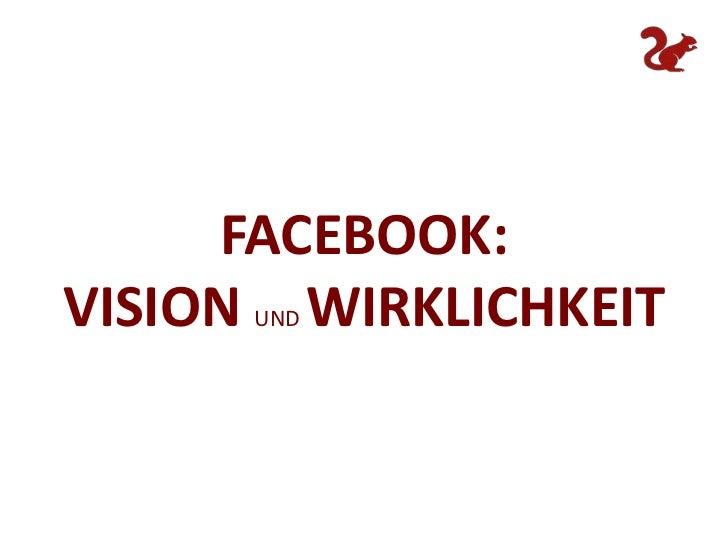 FACEBOOK: <br />VISION UND WIRKLICHKEIT<br />