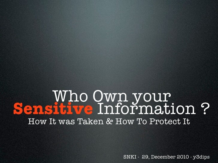 Who Own yourSensitive Information ? How It was Taken & How To Protect It                      SNKI - 29, December 2010 - y...