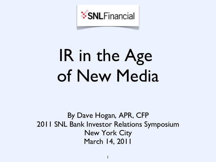IR in the Age  of New Media <ul><li>By Dave Hogan, APR, CFP </li></ul><ul><li>2011 SNL Bank Investor Relations Symposium <...
