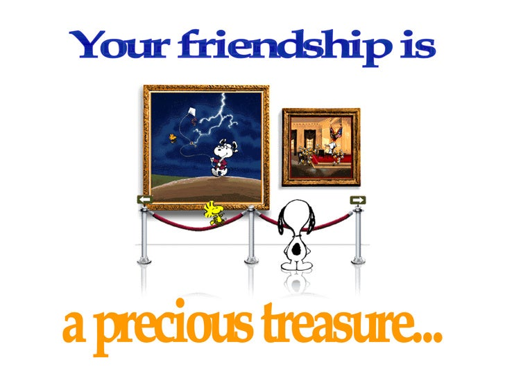 Your friendship is  a precious treasure...