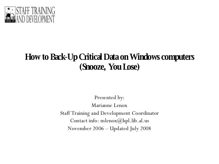 How to Back-Up Critical Data on Windows computers (Snooze, You Lose) Presented by: Marianne Lenox Staff Training and Devel...