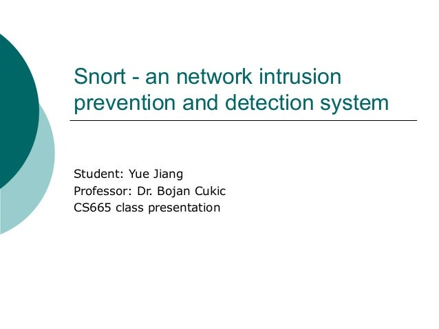 Snort - an network intrusion prevention and detection system Student: Yue Jiang Professor: Dr. Bojan Cukic CS665 class pre...