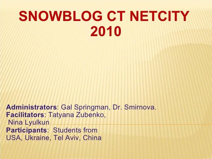 SNOWBLOG CT NETCITY 2010 Administrators : Gal Springman, Dr. Smirnova. Facilitators : Tatyana Zubenko,  Nina Lyulkun  Pa...