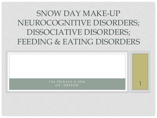 SNOW DAY MAKE-UP NEUROCOGNITIVE DISORDERS; DISSOCIATIVE DISORDERS; FEEDING & EATING DISORDERS  744 FRIDAYS 2-5PM DR. GREEN...