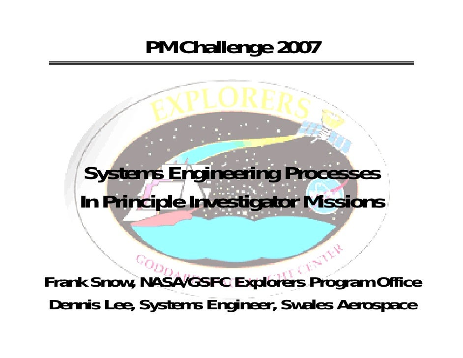 PM Challenge 2007     Systems Engineering Processes    In Principle Investigator MissionsFrank Snow, NASA/GSFC Explorers P...
